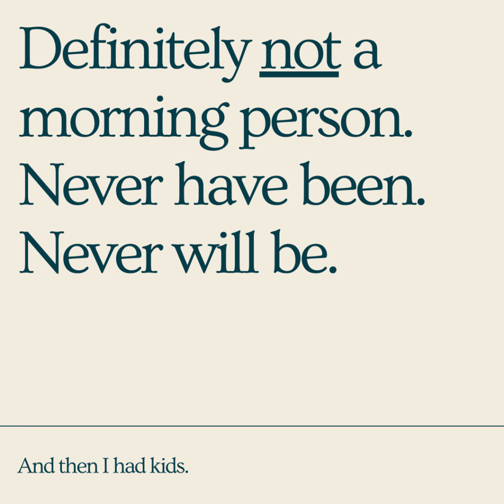 I'm definitely not a morning person. Never have been. Never will be. And then I had kids.